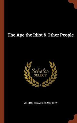 Ape the Idiot & Other People by William Chambers Morrow