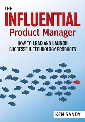 The Influential Product Manager: How to Lead and Launch Successful Technology Products book