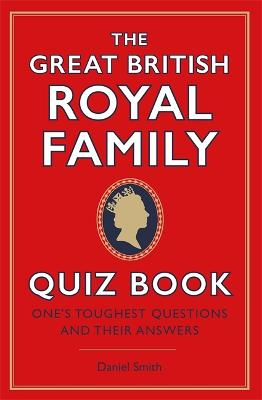 The Great British Royal Family Quiz Book: One's Toughest Questions and Their Answers by Daniel Smith