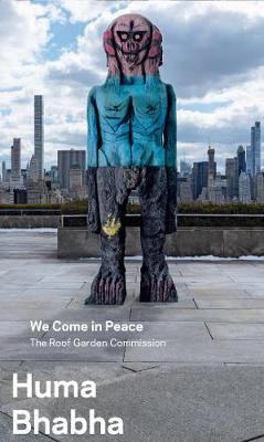 Huma Bhabha - We Come in Peace - The Roof Garden Commission book