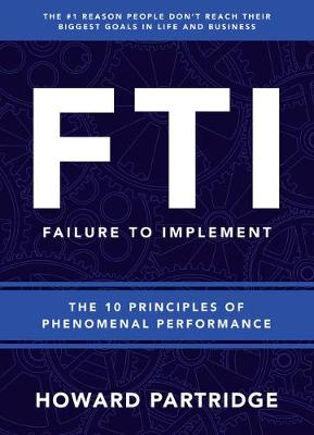 F.T.I. Failure to Implement: The 10 Principles of Phenomenal Performance book