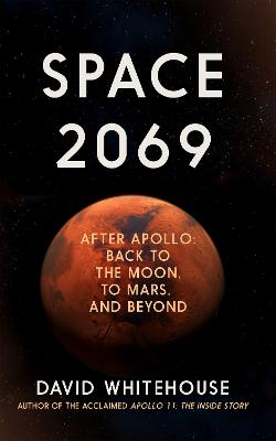 Space 2069: After Apollo: Back to the Moon, to Mars, and Beyond by David Whitehouse