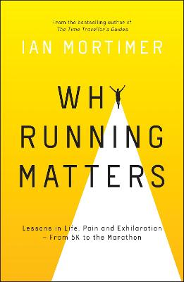 Why Running Matters: Lessons in Life, Pain and Exhilaration - From 5K to the Marathon by Ian Mortimer