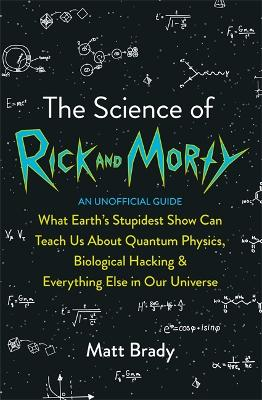The Science of Rick and Morty: What Earth's Stupidest Show Can Teach Us About Quantum Physics, Biological Hacking and Everything Else In Our Universe (An Unofficial Guide) by Matt Brady