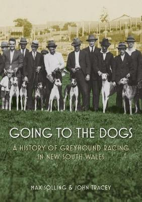 Going to the Dogs: A History of Greyhound Racing in New South Wales by Max Solling