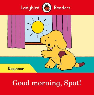 Good morning, Spot! - Ladybird Readers Beginner Level by Ladybird