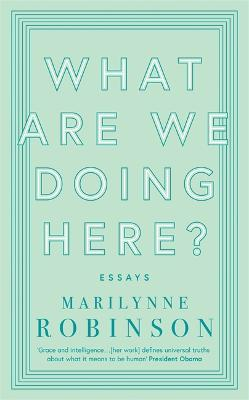 What are We Doing Here? by Marilynne Robinson