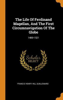 The Life of Ferdinand Magellan, and the First Circumnavigation of the Globe: 1480-1521 by Francis Henry Hill Guillemard