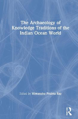 The Archaeology of Knowledge Traditions of the Indian Ocean World by Himanshu Prabha Ray