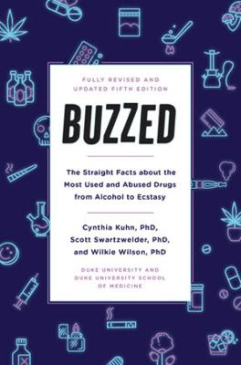 Buzzed: The Straight Facts About the Most Used and Abused Drugs from Alcohol to Ecstasy, Fifth Edition by Cynthia Kuhn