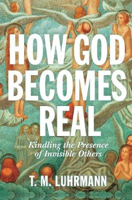 How God Becomes Real: Kindling the Presence of Invisible Others by T.M. Luhrmann