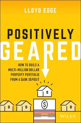 Positively Geared: How to Build a Multi-million Dollar Property Portfolio from a $40K Deposit by Lloyd Edge