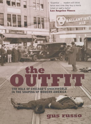 The Outfit: The Role of Chicago's Underworld in the Shaping of Modern America by Gus Russo