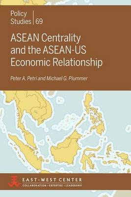 ASEAN Centrality and the ASEAN-Us Economic Relationship by Peter A. Petri