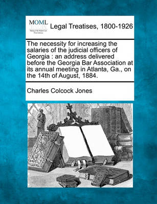 The Necessity for Increasing the Salaries of the Judicial Officers of Georgia: An Address Delivered Before the Georgia Bar Association at Its Annual Meeting in Atlanta, Ga., on the 14th of August, 1884. by Charles Colcock Jones