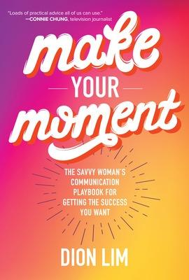 Make Your Moment: The Savvy Woman's Communication Playbook for Getting the Success You Want by Dion Lim