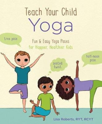 Teach Your Child Yoga: Fun & Easy Yoga Poses for Happier, Healthier Kids by Lisa Roberts