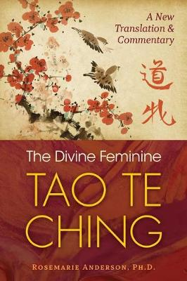 The Divine Feminine Tao Te Ching: A New Translation and Commentary by Rosemarie Anderson