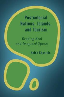 Postcolonial Nations, Islands, and Tourism: Reading Real and Imagined Spaces by Helen Kapstein
