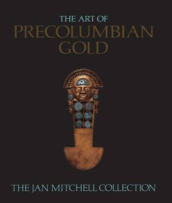 The Art of Pre-Columbian Gold: The Jan Mitchell Collection by Julie Jones