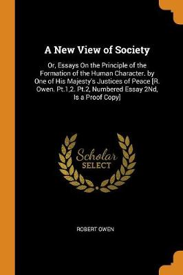 A New View of Society: Or, Essays on the Principle of the Formation of the Human Character. by One of His Majesty's Justices of Peace [r. Owen. Pt.1,2. Pt.2, Numbered Essay 2nd, Is a Proof Copy] by Robert Owen