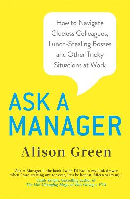 Ask a Manager: How to Navigate Clueless Colleagues, Lunch-Stealing Bosses and Other Tricky Situations at Work by Alison Green