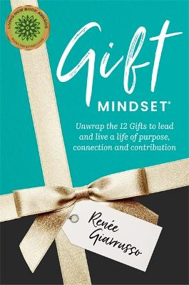 Gift Mindset: Unwrap the 12 Gifts to lead and live a life of purpose, connection and contribution by Renee Giarrusso