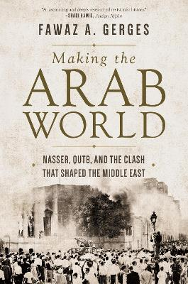 Making the Arab World: Nasser, Qutb, and the Clash That Shaped the Middle East book