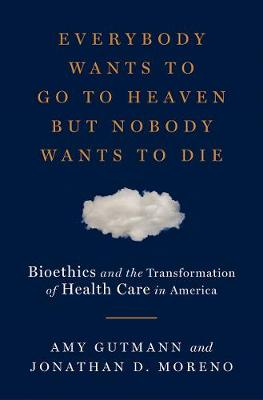 Everybody Wants to Go to Heaven but Nobody Wants to Die: Bioethics and the Transformation of Health Care in America by Amy Gutmann