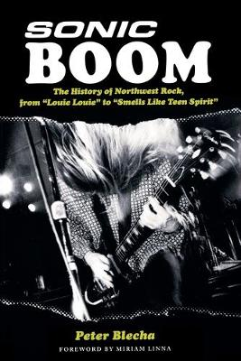 Sonic Boom: The History of Northwest Rock, from Louie Louie to Smells Like Teen Spirit book