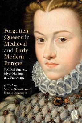 Forgotten Queens in Medieval and Early Modern Europe: Political Agency, Myth-Making, and Patronage book