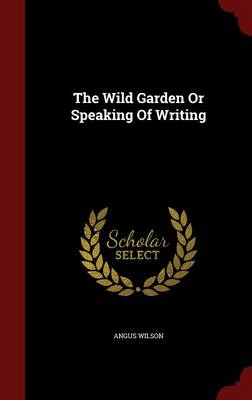 Wild Garden or Speaking of Writing by Angus Wilson