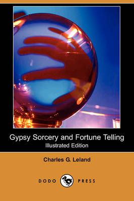 Gypsy Sorcery and Fortune Telling (Illustrated Edition) (Dodo Press) by Charles G Leland