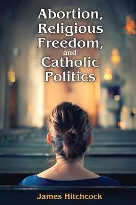 Abortion, Religious Freedom, and Catholic Politics by James Hitchcock