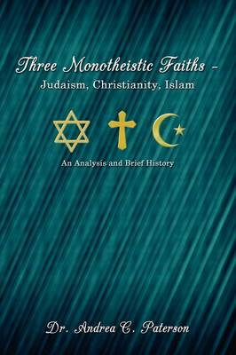 Three Monotheistic Faiths - Judaism, Christianity, Islam: An Analysis and Brief History by Andrea Paterson