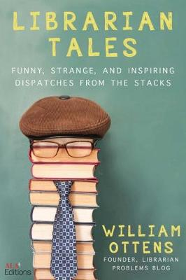Librarian Tales: Funny, Strange, and Inspiring Dispatches from the Stacks by William Ottens