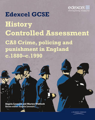 Edexcel GCSE History: CA8 Crime, policing and punishment in England c.1880-c.1990 Controlled Assessment Student book by Angela Leonard