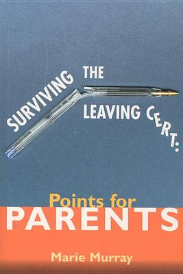 Surviving the Leaving Cert: Points for Parents by Marie Murray