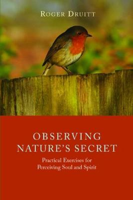 Observing Nature's Secret: Practical Exercises for Perceiving Soul and Spirit by Roger Druitt