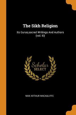 The Sikh Religion: Its Gurus, Sacred Writings and Authors (Vol. III) by Max Arthur Macauliffe