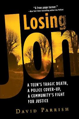 Losing Jon: A Teen's Tragic Death, a Police Cover-Up, a Community's Fight for Justice by David Parrish