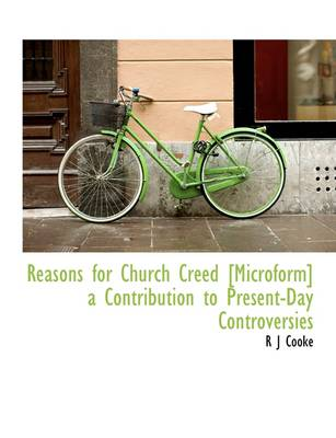 Reasons for Church Creed [Microform] a Contribution to Present-Day Controversies by R J Cooke