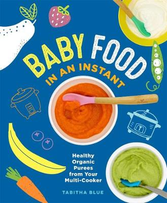 Baby Food in an Instant: Healthy Organic Purees from Your Multi-Cooker by Tabitha Blue