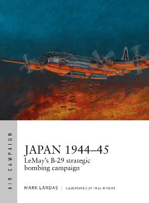 Japan 1944-45: LeMay's B-29 strategic bombing campaign by Mark Lardas