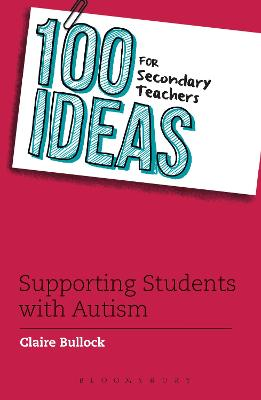 100 Ideas for Secondary Teachers: Supporting Students with Autism by Claire Bullock