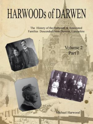 Harwoods of Darwen: The History of the Harwood, & Associated Families Descended from Darwen, Lancashire - Volume 2, Part I by Michael Harwood