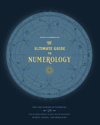 The Ultimate Guide to Numerology: Use the Power of Numbers and Your Birthday Code to Manifest Money, Magic, and Miracles by Tania Gabrielle