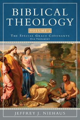 Biblical Theology, Volume 2: Special Grace Covenants (Old Testament) by Jeffrey Niehaus
