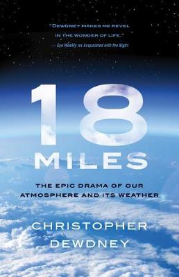 18 Miles: The Epic Drama of Our Atmosphere and Its Weather by Christopher Dewdney