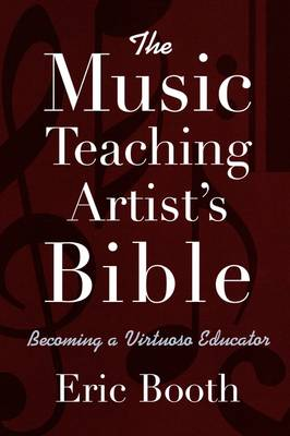 The Music Teaching Artist's Bible Becoming a Virtuoso Educator by Eric Booth